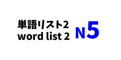 【N5】JLPT N5word list 2 -日本語能力試験N5級単語リスト2-