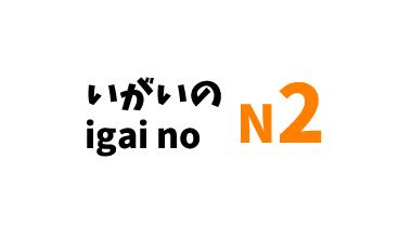 【N2】~いがいの /~igai no