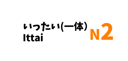 【N2】いったい(一体)/ Ittai
