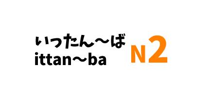 【N2】いったん~ば/ ittan~ ba