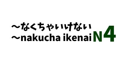 ~なくちゃいけない ~nakucha ikenai