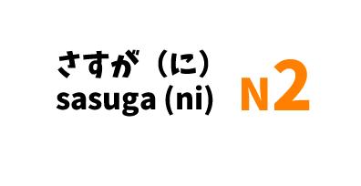 さすが(に)  sasuga (ni)