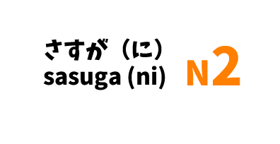 【N2】さすが(に)/ sasuga (ni)