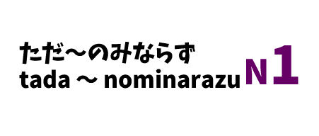 【N1】ただ~のみならず /tada ~ nominarazu