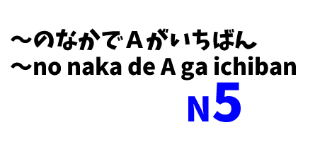 【N5】~のなかでAがいちばん~/ (Class of items)no naka de A ga ichiban (property)