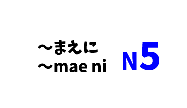 【N5】~まえに/~mae ni
