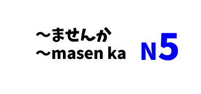 【N5】~ませんか /~masen ka