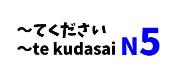 【N5】~てください/~te kudasai
