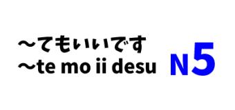 ~てもいいです ~te mo ii desu