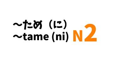 【N2】~ため(に)/ ~tame (ni)