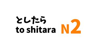 【N2】~としたら /~ to shitara