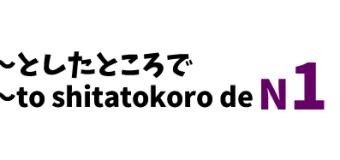 ~としたところで ~to shitatokoro de
