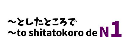 【N1】~としたところで/ ~to shitatokoro de