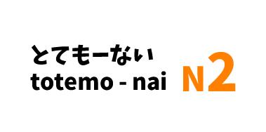 とても~ない totemo~ nai