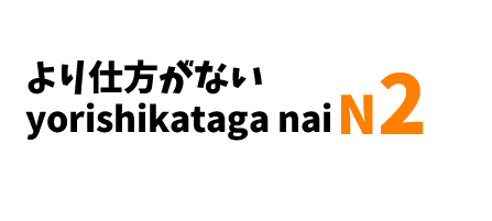 ~より仕方がない ~yori shikata ga nai