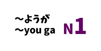 【N1】~ようが/ ~you ga