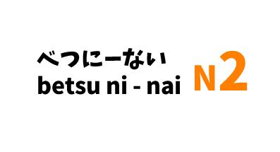 【N2】べつにーない/ betsu ni – nai