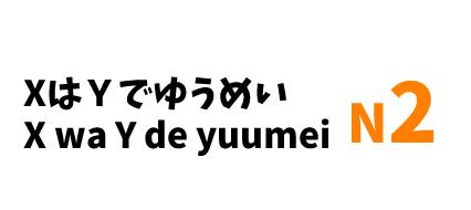 【N2】XはYでゆうめい/ X wa Y de yuumei