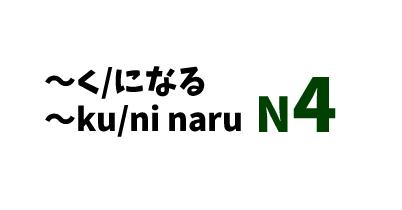 【N4】~く/になる/~ku/ni naru