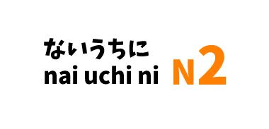 【N2】~ないうちに /~nai uchi ni