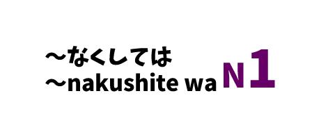 【N1】~なくしては/~nakushite wa