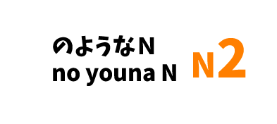 【N2】~のようなN /~no youna N