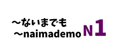【N1】~ないまでも /~naimademo