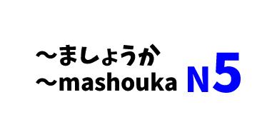 【N5】~ましょうか / ~mashouka