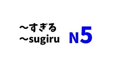 【N5】~すぎる/~sugiru