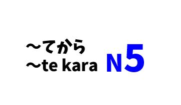 【N5】~てから/~te kara