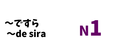 【N1】~(で)すら /~de sura