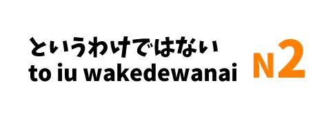 【N2】~というわけではない /~to iu wakedewanai