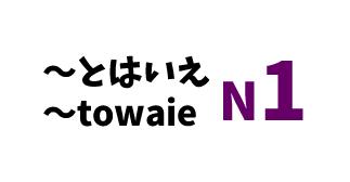 【N1】~とはいえ /~towaie