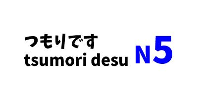 【N5】~つもりです/~tsumoridesu